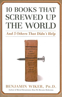 10 Books that Screwed Up the World By Wiker, Benjamin, Ph.D.